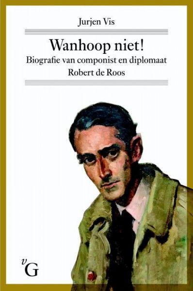 Wanhoop niet! Biografie van componist en diplomaat Robert de Roos